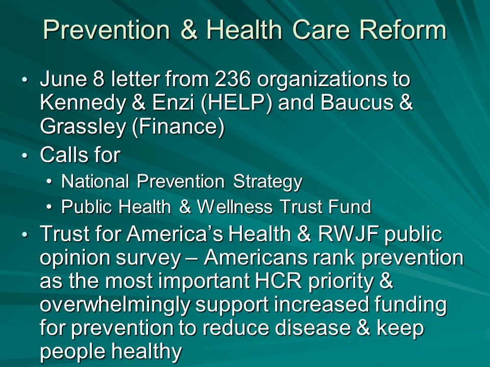 Prevention & Health Care Reform June 8 letter from 236 organizations to Kennedy & Enzi (HELP) and Baucus & Grassley (Finance) June 8 letter from 236 organizations to Kennedy & Enzi (HELP) and Baucus & Grassley (Finance) Calls for Calls for National Prevention StrategyNational Prevention Strategy Public Health & Wellness Trust FundPublic Health & Wellness Trust Fund Trust for America's Health & RWJF public opinion survey – Americans rank prevention as the most important HCR priority & overwhelmingly support increased funding for prevention to reduce disease & keep people healthy Trust for America's Health & RWJF public opinion survey – Americans rank prevention as the most important HCR priority & overwhelmingly support increased funding for prevention to reduce disease & keep people healthy