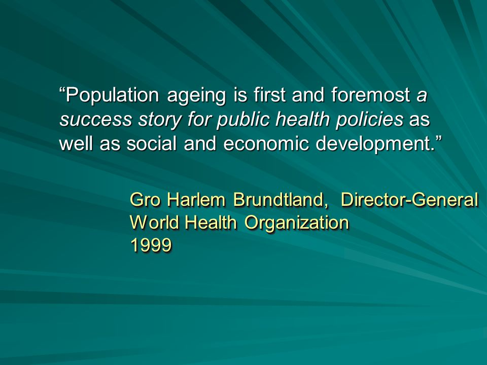 Gro Harlem Brundtland, Director-General World Health Organization 1999 Gro Harlem Brundtland, Director-General World Health Organization 1999 Population ageing is first and foremost a success story for public health policies as well as social and economic development.