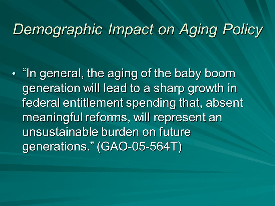 Demographic Impact on Aging Policy The population's aging will also cause a decline in the share of the population who are of working age – and who pay the bulk of the taxes that support public programs for the elderly. Source: CBO (Financing Long-Term Care for the Elderly, A CBO Paper, April 2004)