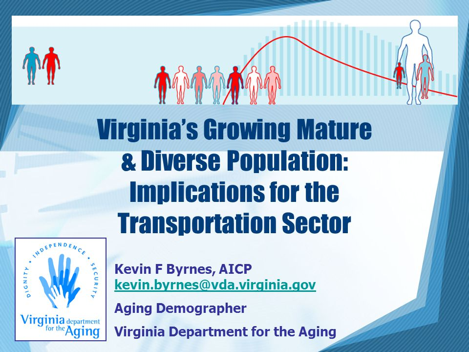 Virginia's Growing Mature & Diverse Population: Implications for the Transportation Sector Kevin F Byrnes, AICP kevin.byrnes@vda.virginia.gov kevin.byrnes@vda.virginia.gov Aging Demographer Virginia Department for the Aging