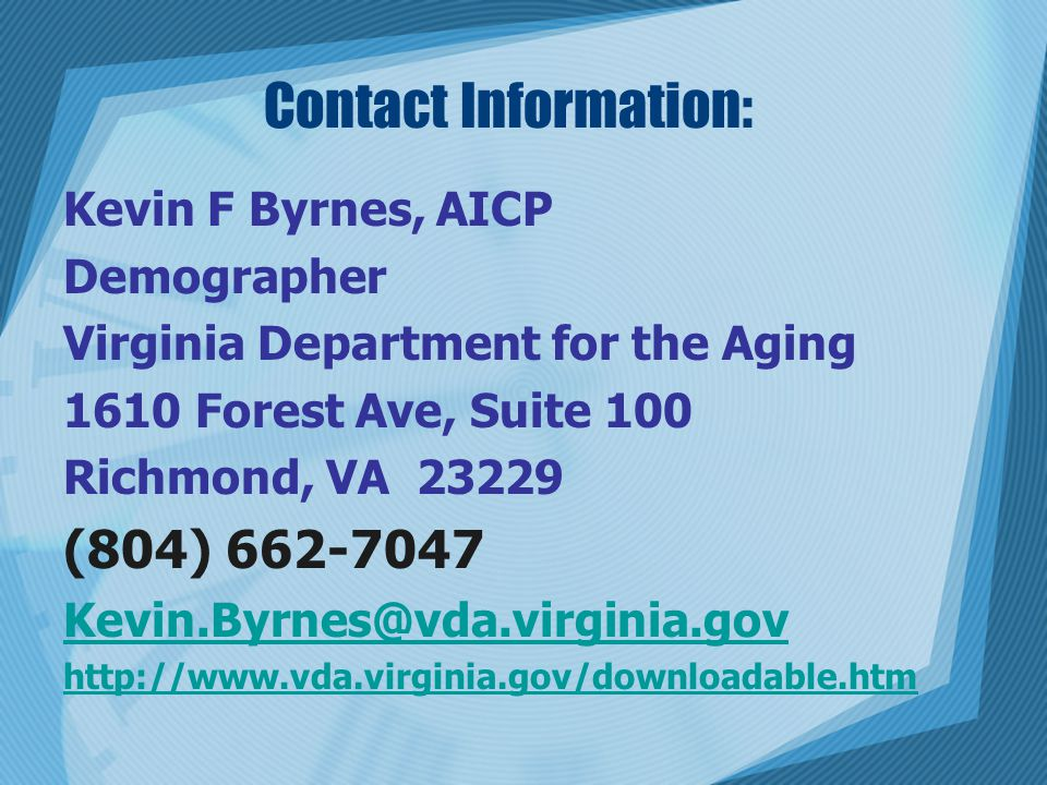 Contact Information: Kevin F Byrnes, AICP Demographer Virginia Department for the Aging 1610 Forest Ave, Suite 100 Richmond, VA 23229 (804) 662-7047 Kevin.Byrnes@vda.virginia.gov http://www.vda.virginia.gov/downloadable.htm