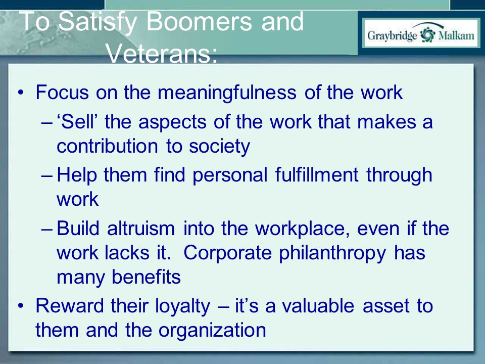 To Satisfy Boomers and Veterans: Focus on the meaningfulness of the work –'Sell' the aspects of the work that makes a contribution to society –Help them find personal fulfillment through work –Build altruism into the workplace, even if the work lacks it.