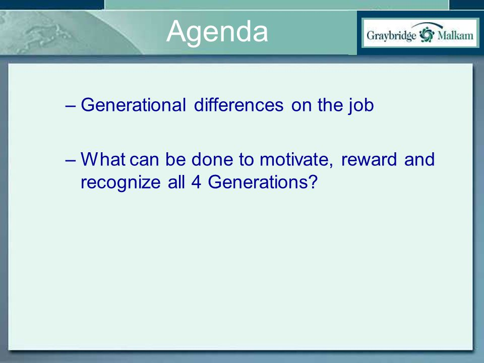 Agenda –Generational differences on the job –What can be done to motivate, reward and recognize all 4 Generations?