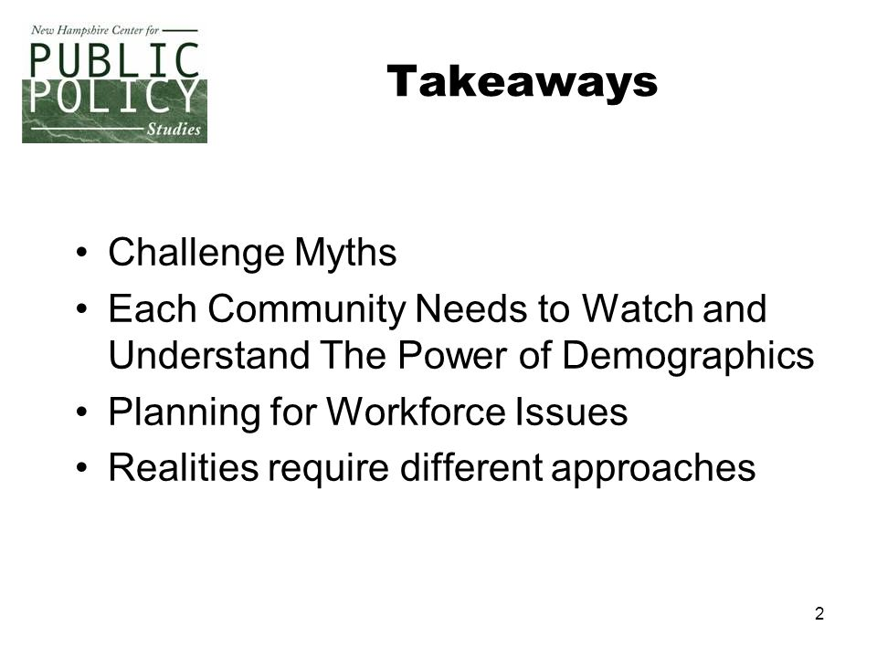 2 Takeaways Challenge Myths Each Community Needs to Watch and Understand The Power of Demographics Planning for Workforce Issues Realities require dif