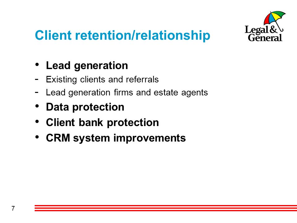 7 Client retention/relationship Lead generation - Existing clients and referrals - Lead generation firms and estate agents Data protection Client bank protection CRM system improvements