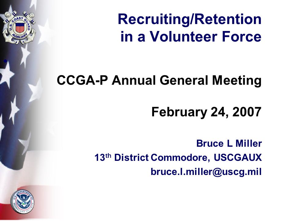 Recruiting/Retention in a Volunteer Force CCGA-P Annual General Meeting February 24, 2007 Bruce L Miller 13 th District Commodore, USCGAUX bruce.l.miller@uscg.mil