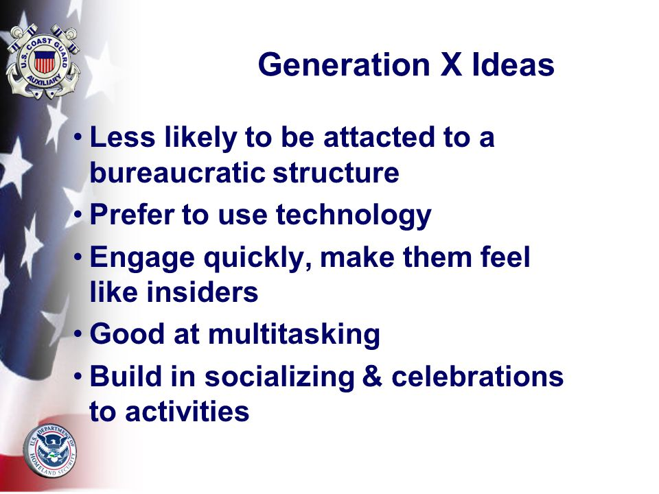 Generation X Ideas Less likely to be attacted to a bureaucratic structure Prefer to use technology Engage quickly, make them feel like insiders Good at multitasking Build in socializing & celebrations to activities