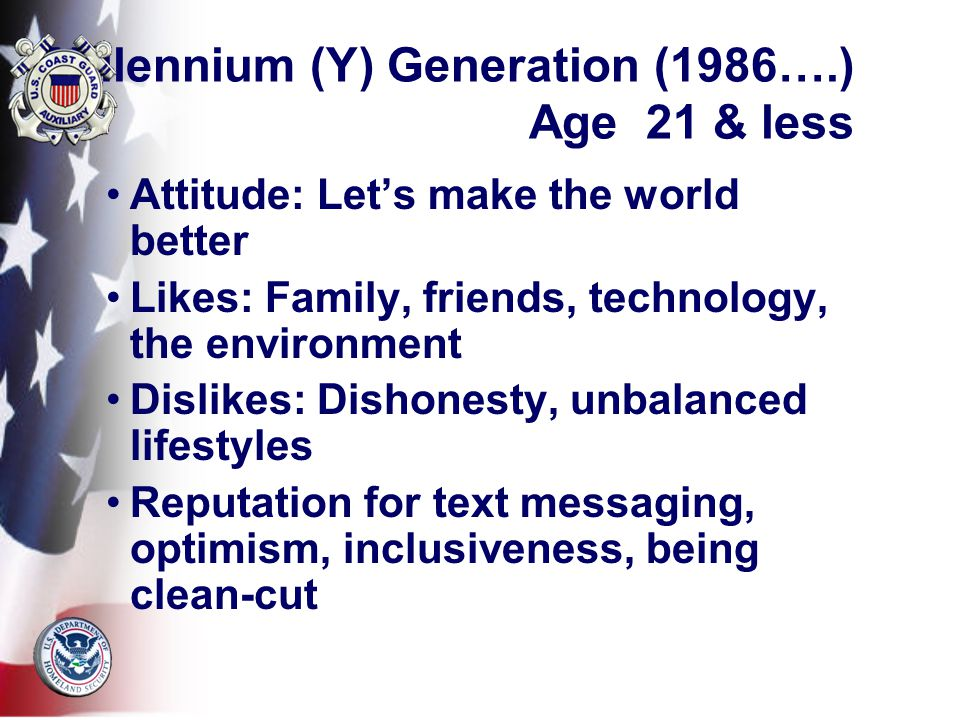 Millennium (Y) Generation (1986….) Age 21 & less Attitude: Let's make the world better Likes: Family, friends, technology, the environment Dislikes: Dishonesty, unbalanced lifestyles Reputation for text messaging, optimism, inclusiveness, being clean-cut