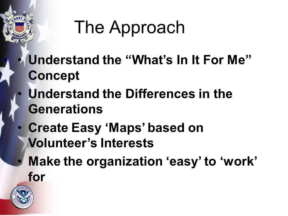 Understand the What's In It For Me Concept Understand the Differences in the Generations Create Easy 'Maps' based on Volunteer's Interests Make the organization 'easy' to 'work' for The Approach