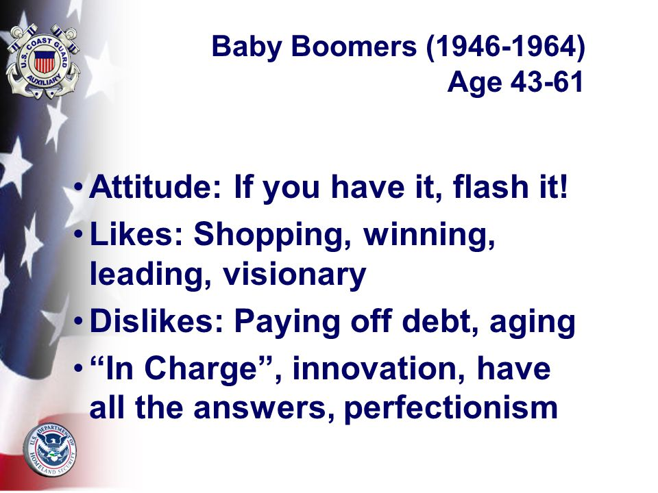 Baby Boomers (1946-1964) Age 43-61 Attitude: If you have it, flash it.