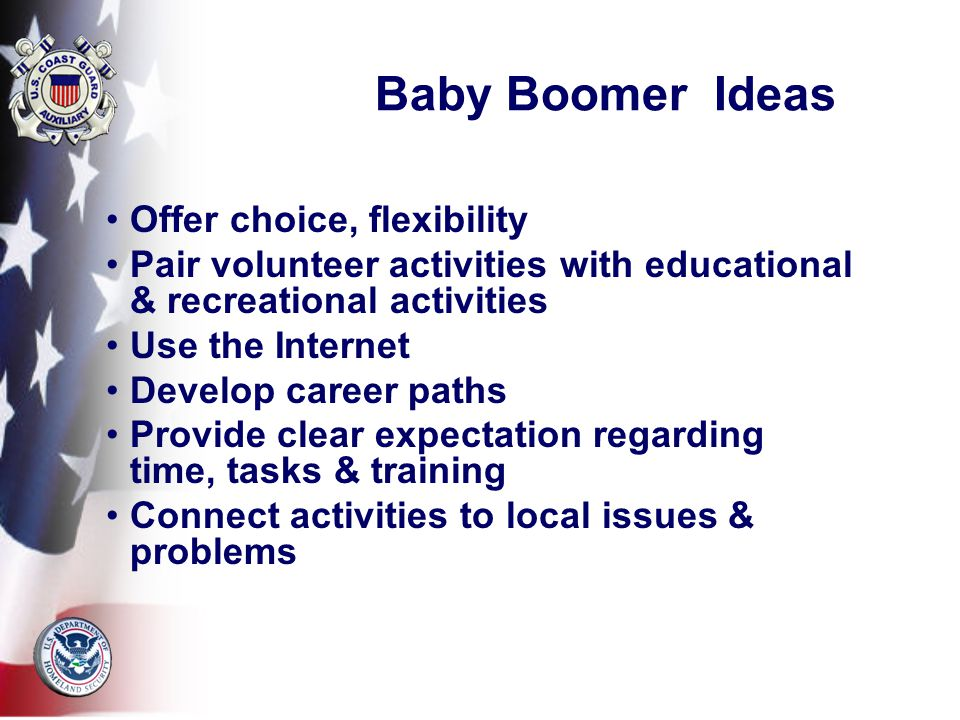 Baby Boomer Ideas Offer choice, flexibility Pair volunteer activities with educational & recreational activities Use the Internet Develop career paths Provide clear expectation regarding time, tasks & training Connect activities to local issues & problems