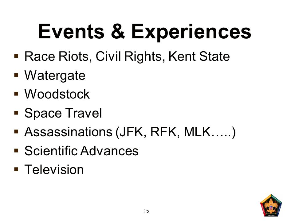 15 Events & Experiences  Race Riots, Civil Rights, Kent State  Watergate  Woodstock  Space Travel  Assassinations (JFK, RFK, MLK…..)  Scientific Advances  Television