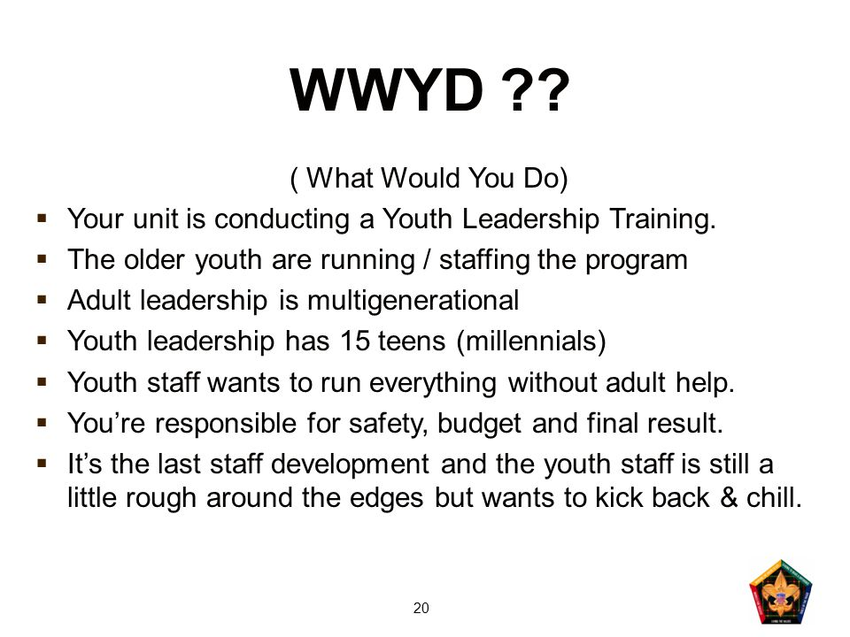 20 WWYD ?? ( What Would You Do)  Your unit is conducting a Youth Leadership Training.  The older youth are running / staffing the program  Adult le