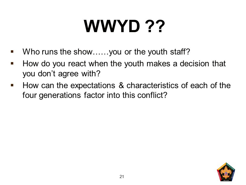 21 WWYD ??  Who runs the show……you or the youth staff?  How do you react when the youth makes a decision that you don't agree with?  How can the ex