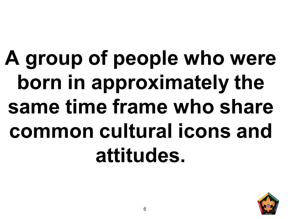 6 A group of people who were born in approximately the same time frame who share common cultural icons and attitudes.
