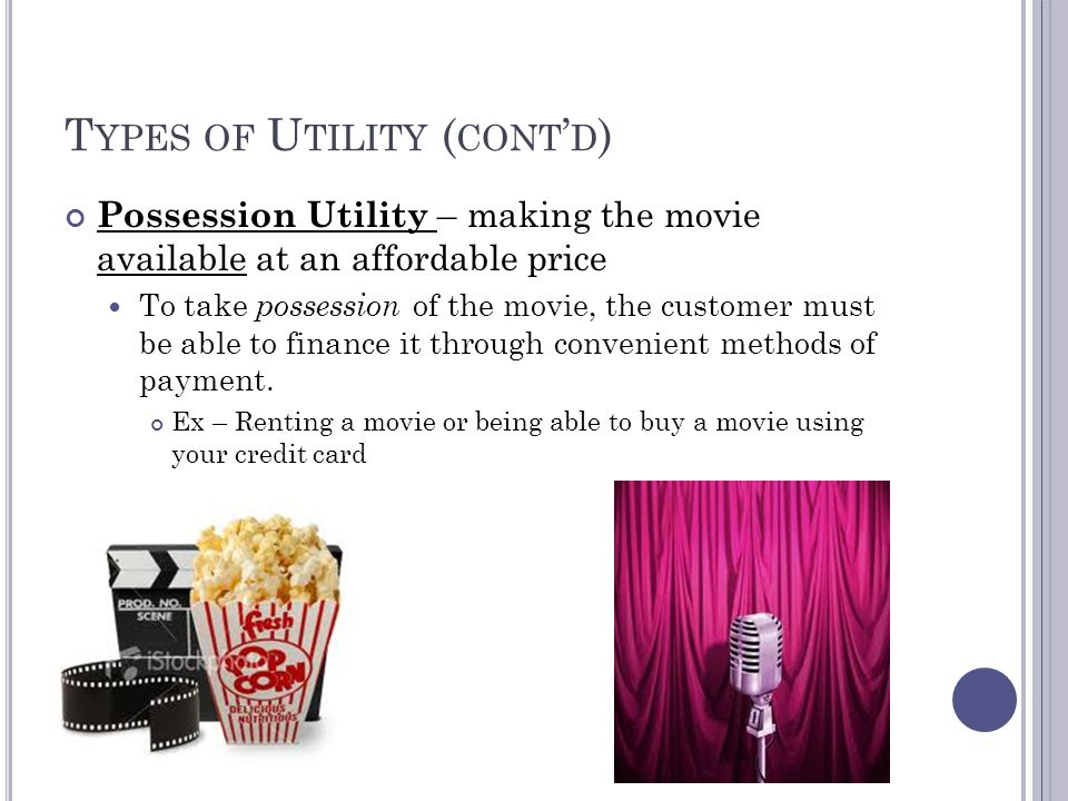 T YPES OF U TILITY Form Utility - when the physical characteristics of a product or service are improved Ex – offering a movie in BlueRay over DVD format Time Utility - the result of making the movie available when the viewer wants it Ex – Offering the movie pay-per-view from your cable provider Place Utility – ensures that the movie is available where the viewer wants it.
