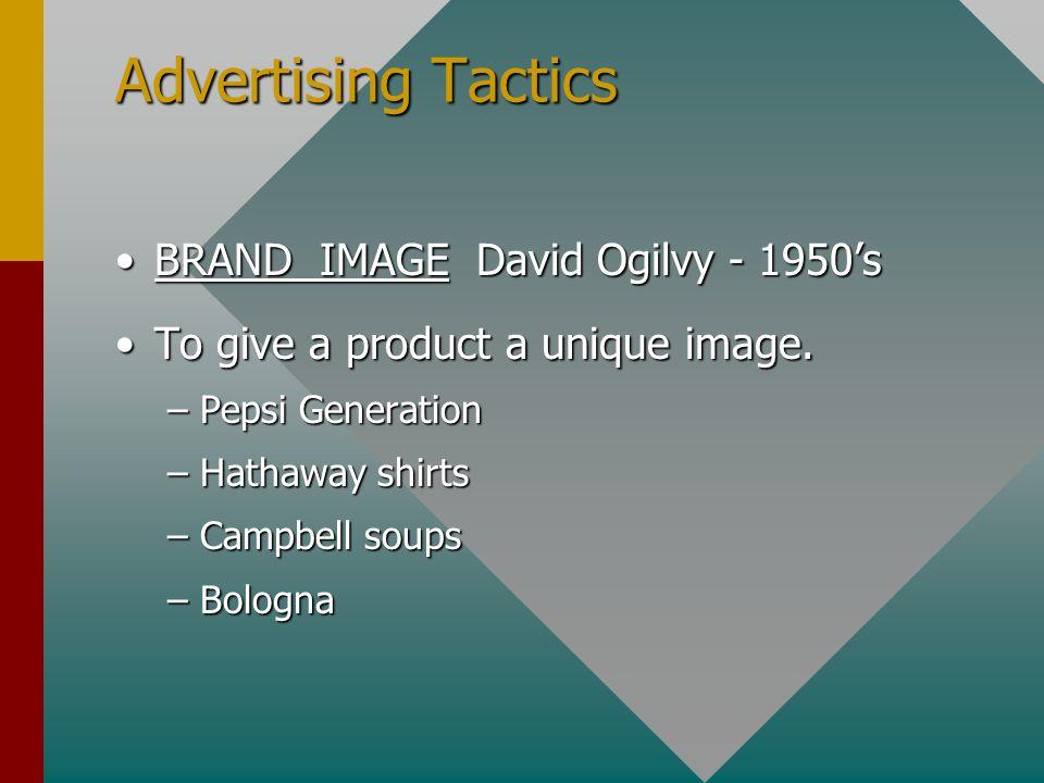 Advertising Tactics BRAND IMAGE David Ogilvy - 1950'sBRAND IMAGE David Ogilvy - 1950's To give a product a unique image.To give a product a unique image.