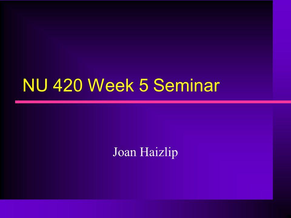 NU 420 Week 5 Seminar Joan Haizlip