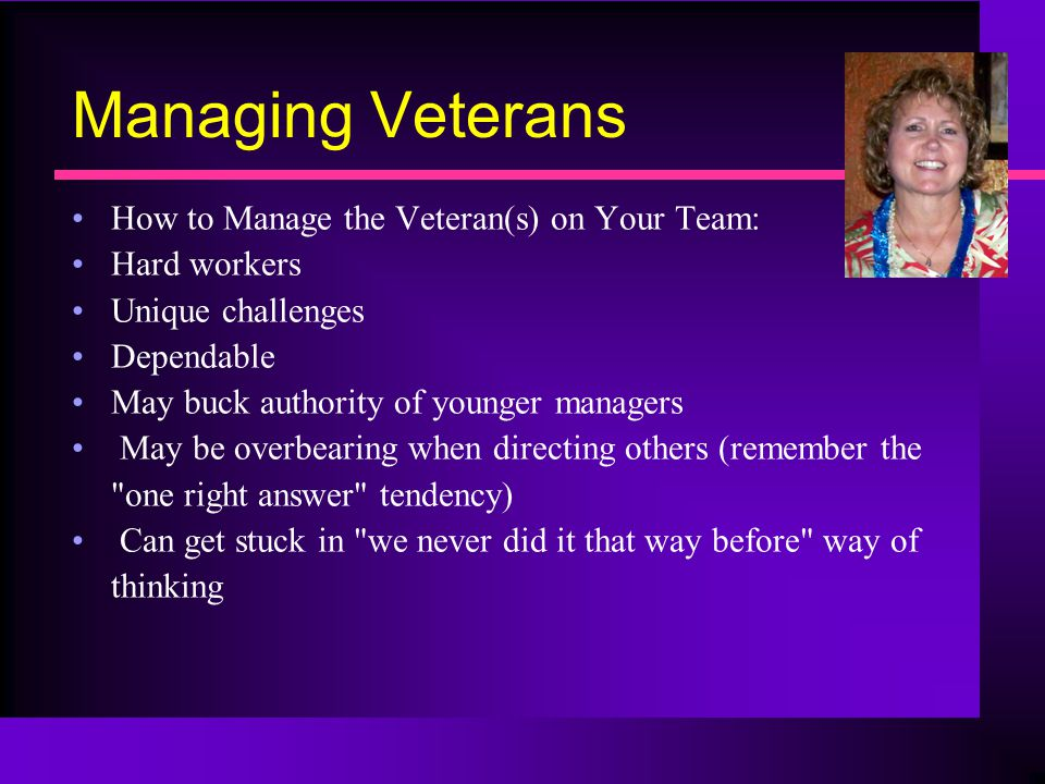 Managing Veterans How to Manage the Veteran(s) on Your Team: Hard workers Unique challenges Dependable May buck authority of younger managers May be overbearing when directing others (remember the one right answer tendency) Can get stuck in we never did it that way before way of thinking