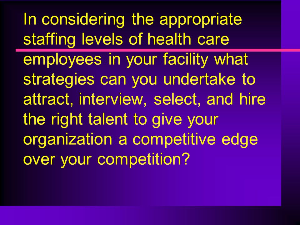 In considering the appropriate staffing levels of health care employees in your facility what strategies can you undertake to attract, interview, select, and hire the right talent to give your organization a competitive edge over your competition
