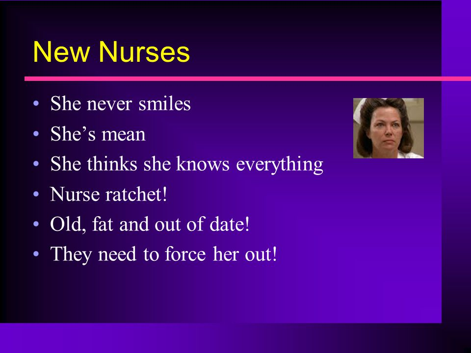 New Nurses She never smiles She's mean She thinks she knows everything Nurse ratchet.