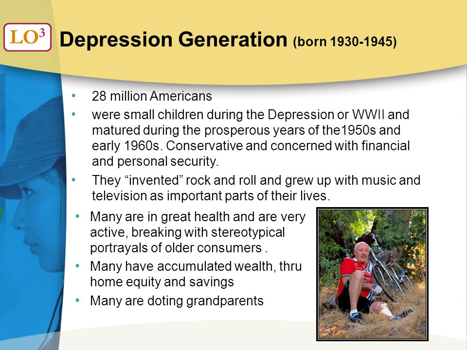 Depression Generation (born 1930-1945) LO 3 28 million Americans were small children during the Depression or WWII and matured during the prosperous years of the1950s and early 1960s.