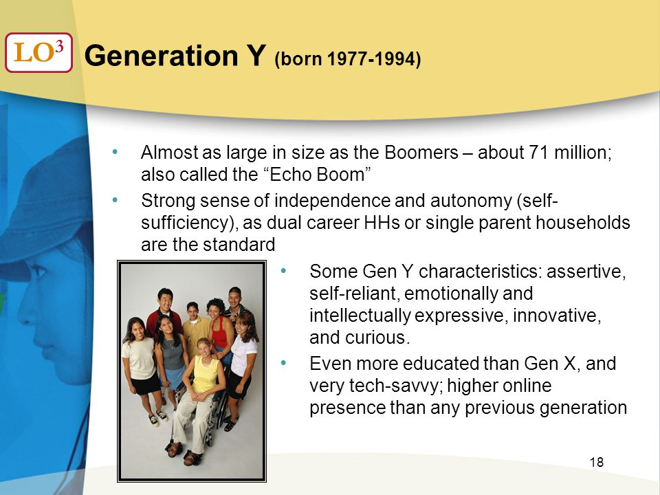 18 Generation Y (born 1977-1994) LO 3 Almost as large in size as the Boomers – about 71 million; also called the Echo Boom Strong sense of independence and autonomy (self- sufficiency), as dual career HHs or single parent households are the standard Some Gen Y characteristics: assertive, self-reliant, emotionally and intellectually expressive, innovative, and curious.