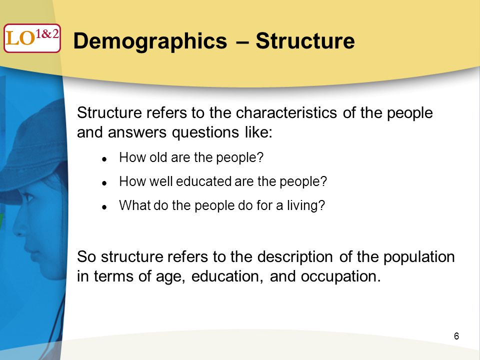 6 Demographics – Structure LO 1 Structure refers to the characteristics of the people and answers questions like: How old are the people.