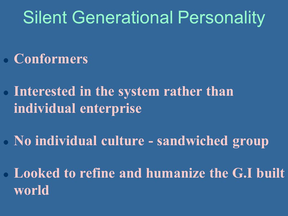 Silent Generational Personality l Conformers l Interested in the system rather than individual enterprise l No individual culture - sandwiched group l