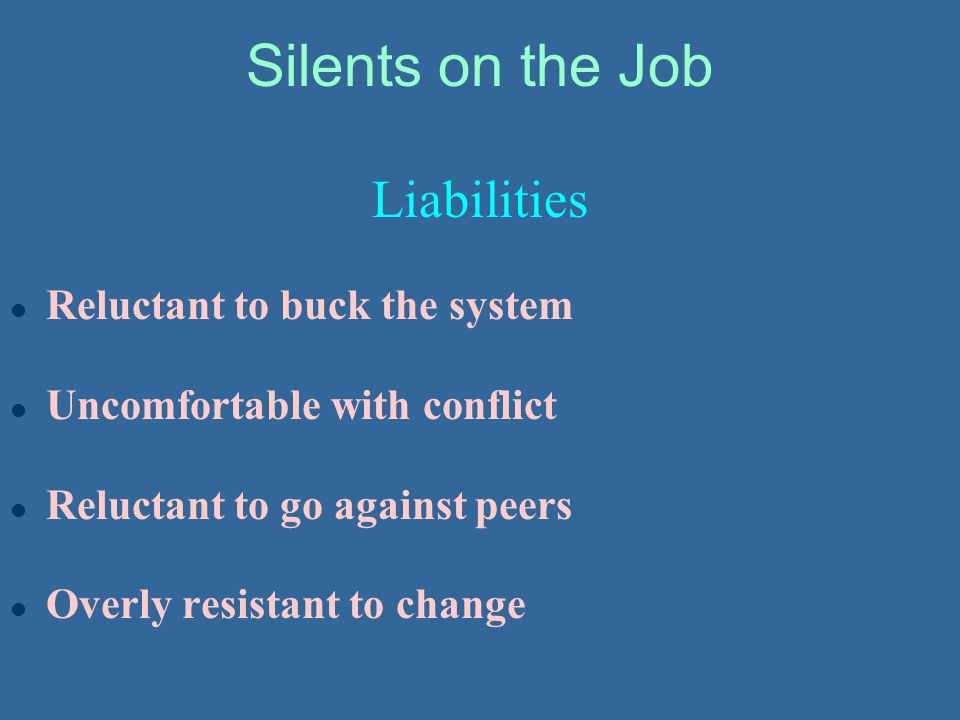 Silents on the Job Liabilities l Reluctant to buck the system l Uncomfortable with conflict l Reluctant to go against peers l Overly resistant to chan