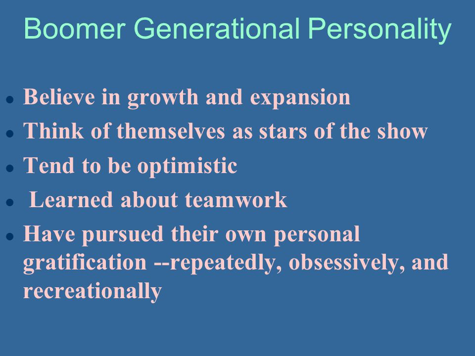 Boomer Generational Personality l Believe in growth and expansion l Think of themselves as stars of the show l Tend to be optimistic l Learned about t