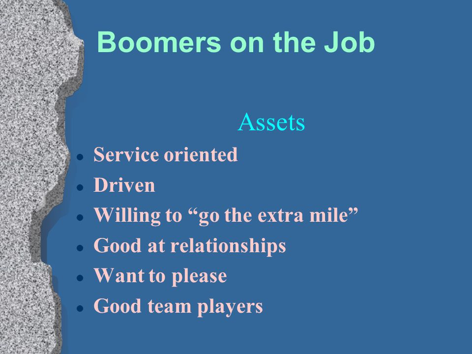"""Boomers on the Job Assets l Service oriented l Driven l Willing to """"go the extra mile"""" l Good at relationships l Want to please l Good team players"""