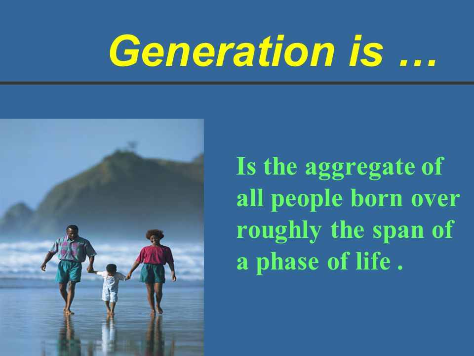 Generation is … Is the aggregate of all people born over roughly the span of a phase of life.