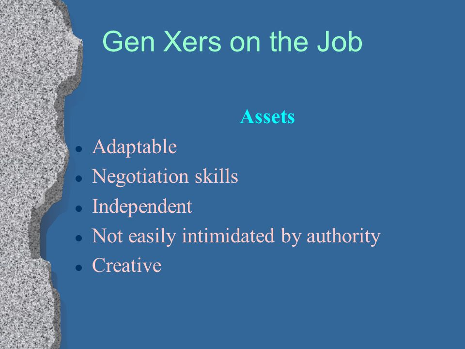 Gen Xers on the Job Assets l Adaptable l Negotiation skills l Independent l Not easily intimidated by authority l Creative