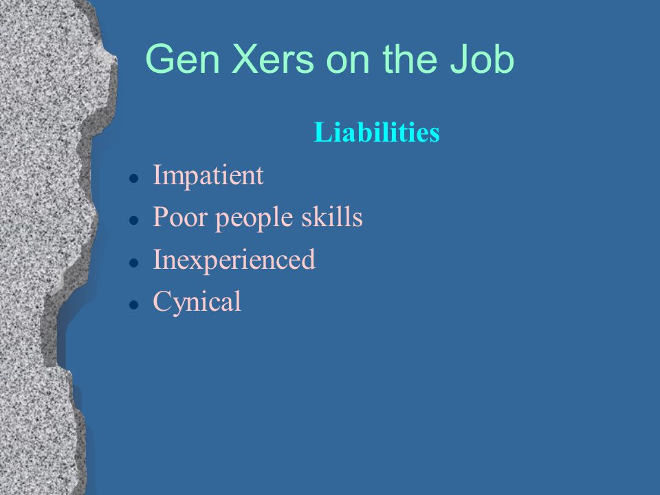 Gen Xers on the Job Liabilities l Impatient l Poor people skills l Inexperienced l Cynical