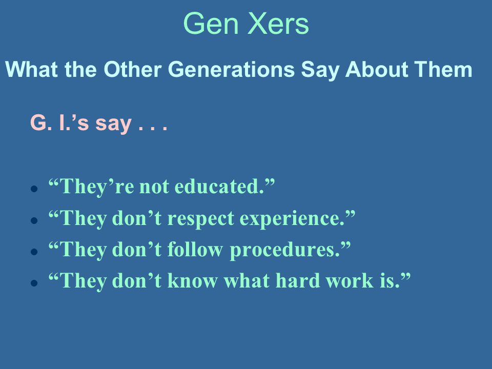 """Gen Xers G. I.'s say... l """"They're not educated."""" l """"They don't respect experience."""" l """"They don't follow procedures."""" l """"They don't know what hard wo"""