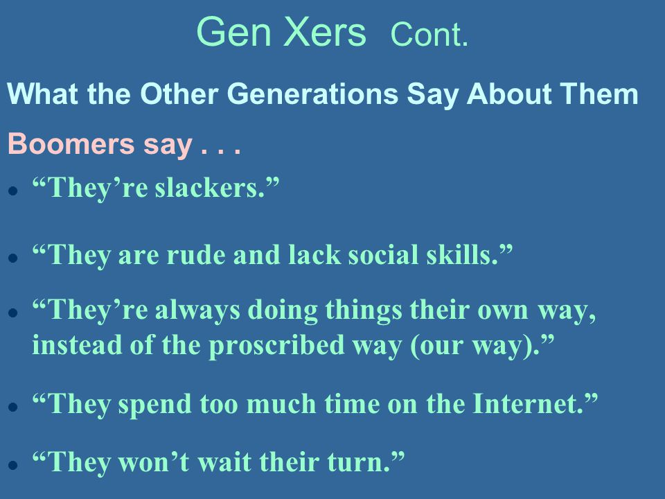 """Gen Xers Cont. Boomers say... l """"They're slackers."""" l """"They are rude and lack social skills."""" l """"They're always doing things their own way, instead of"""