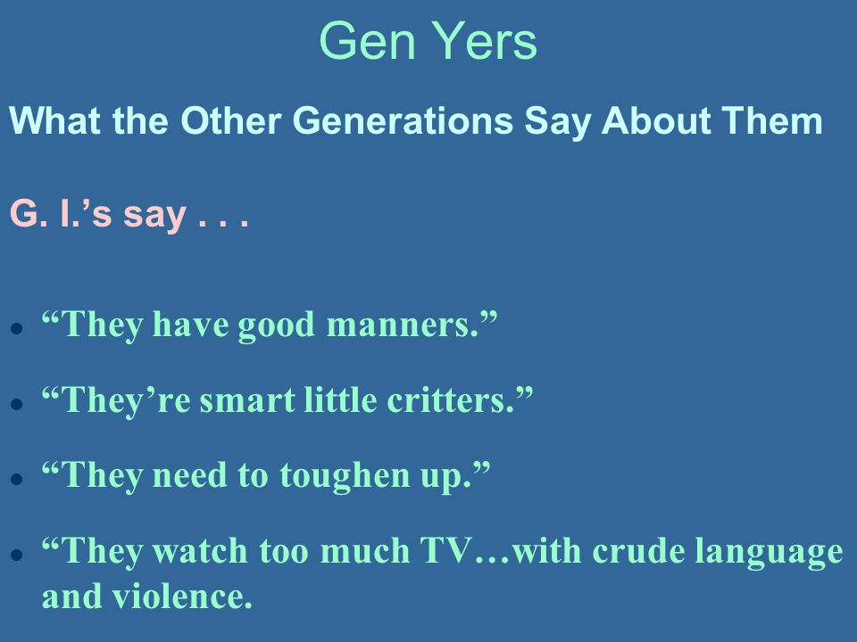 """Gen Yers G. I.'s say... l """"They have good manners."""" l """"They're smart little critters."""" l """"They need to toughen up."""" l """"They watch too much TV…with cru"""