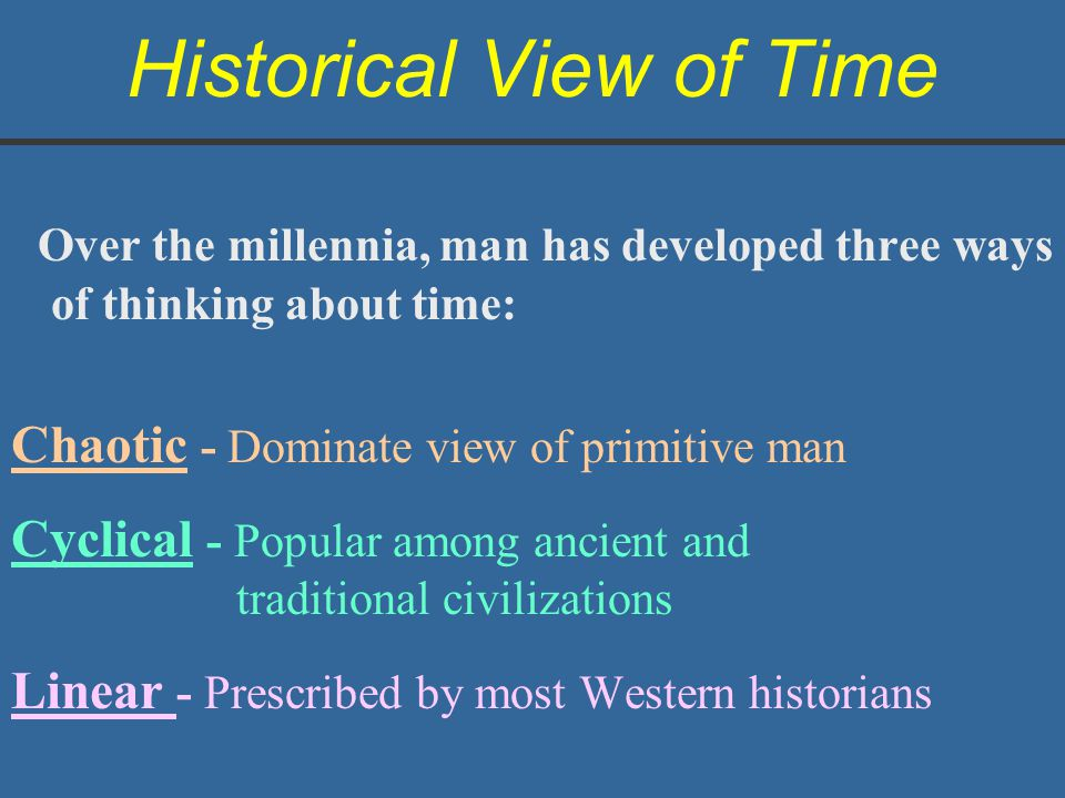Historical View of Time Over the millennia, man has developed three ways of thinking about time: Chaotic - Dominate view of primitive man Cyclical - P