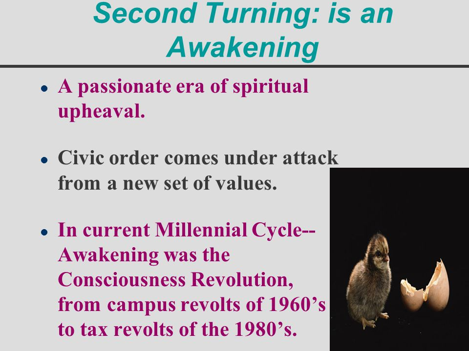 Second Turning: is an Awakening l A passionate era of spiritual upheaval. l Civic order comes under attack from a new set of values. l In current Mill