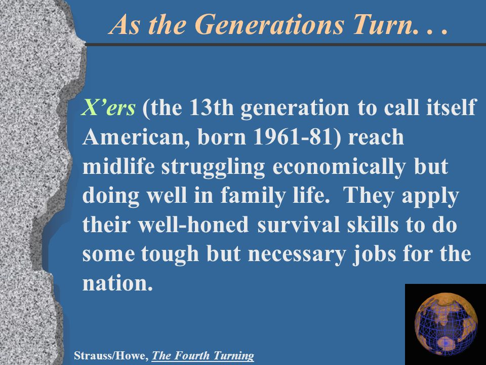 As the Generations Turn... X'ers (the 13th generation to call itself American, born 1961-81) reach midlife struggling economically but doing well in f