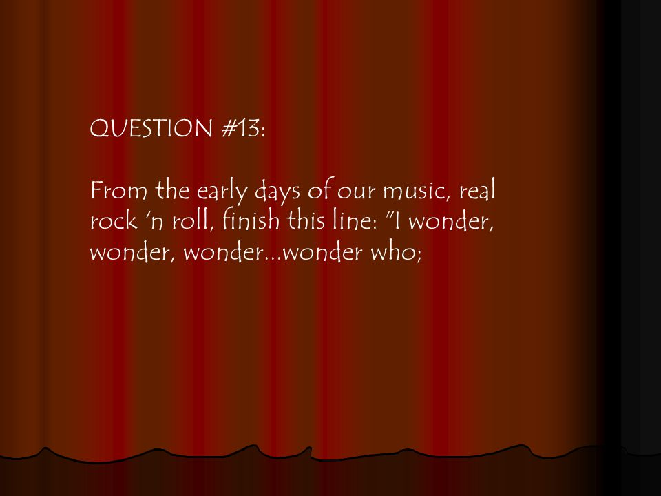 QUESTION #13: From the early days of our music, real rock n roll, finish this line: I wonder, wonder, wonder...wonder who;