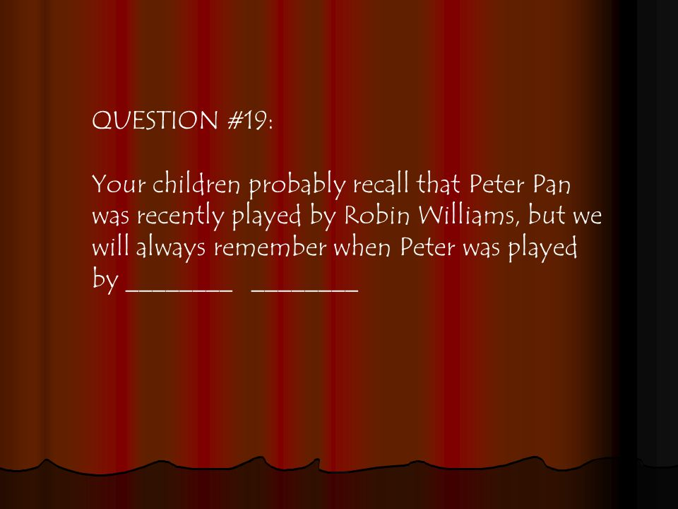 QUESTION #19: Your children probably recall that Peter Pan was recently played by Robin Williams, but we will always remember when Peter was played by ________ ________