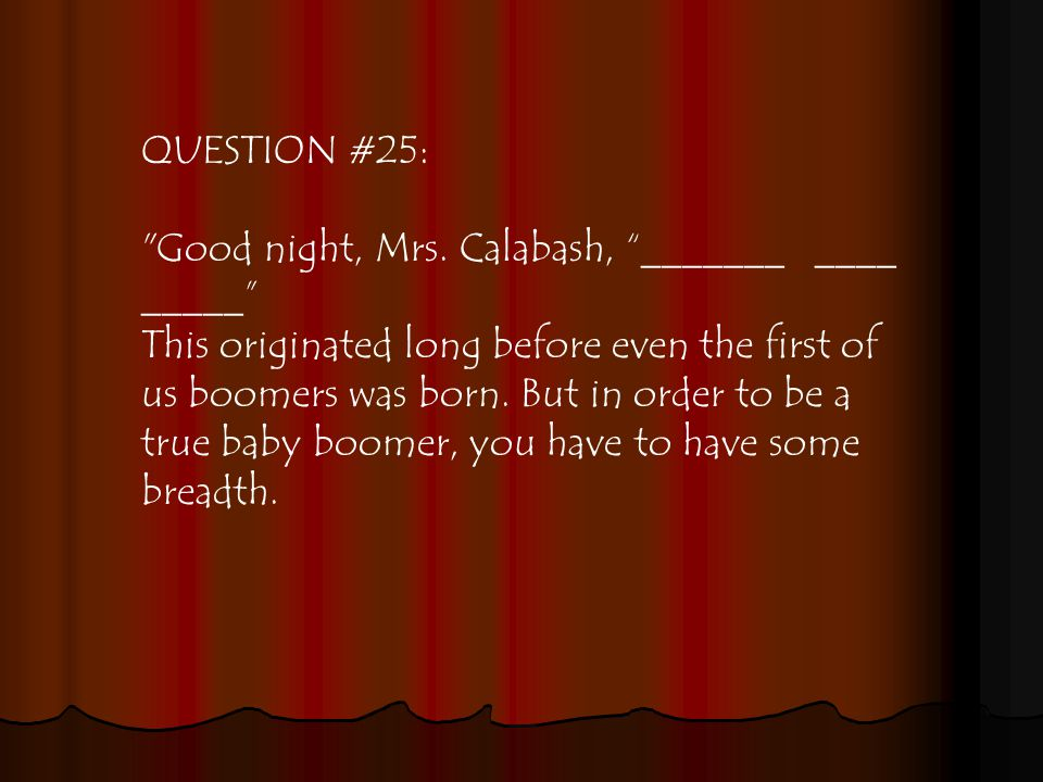 QUESTION #25: Good night, Mrs.