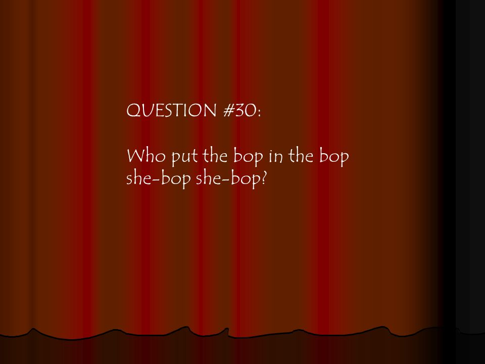 QUESTION #30: Who put the bop in the bop she-bop she-bop
