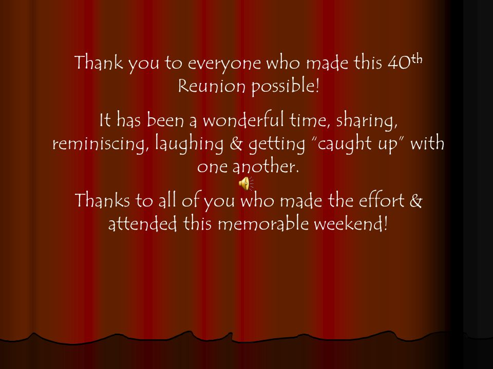 Thank you to everyone who made this 40 th Reunion possible.
