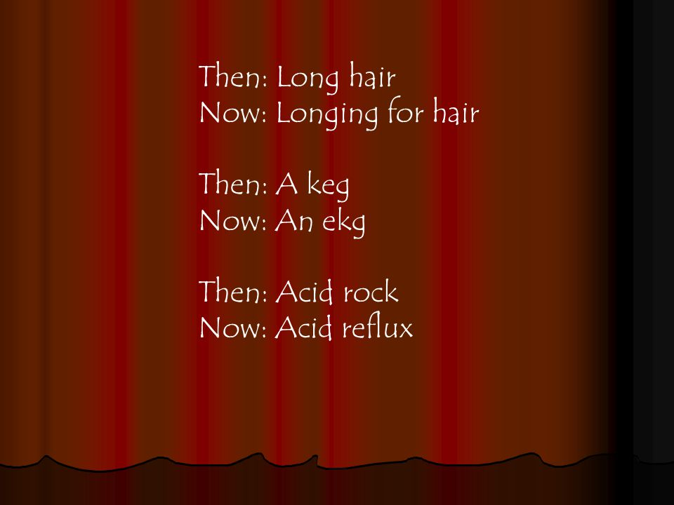 Then: Long hair Now: Longing for hair Then: A keg Now: An ekg Then: Acid rock Now: Acid reflux