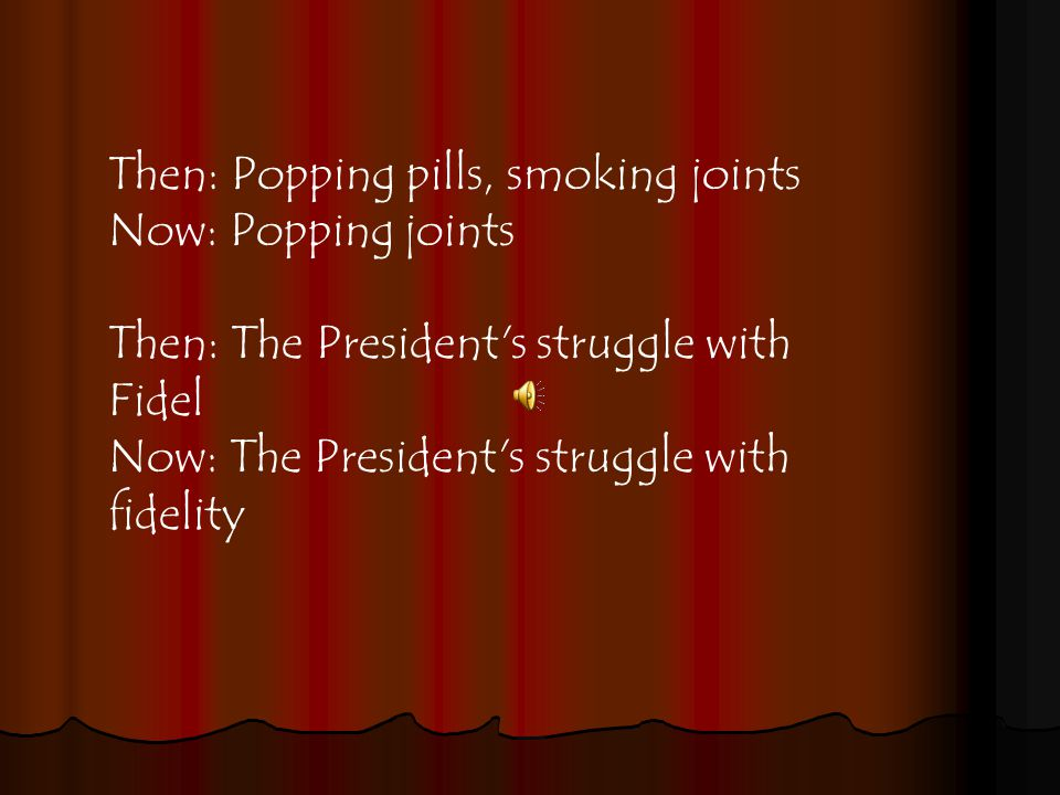Then: Popping pills, smoking joints Now: Popping joints Then: The President s struggle with Fidel Now: The President s struggle with fidelity