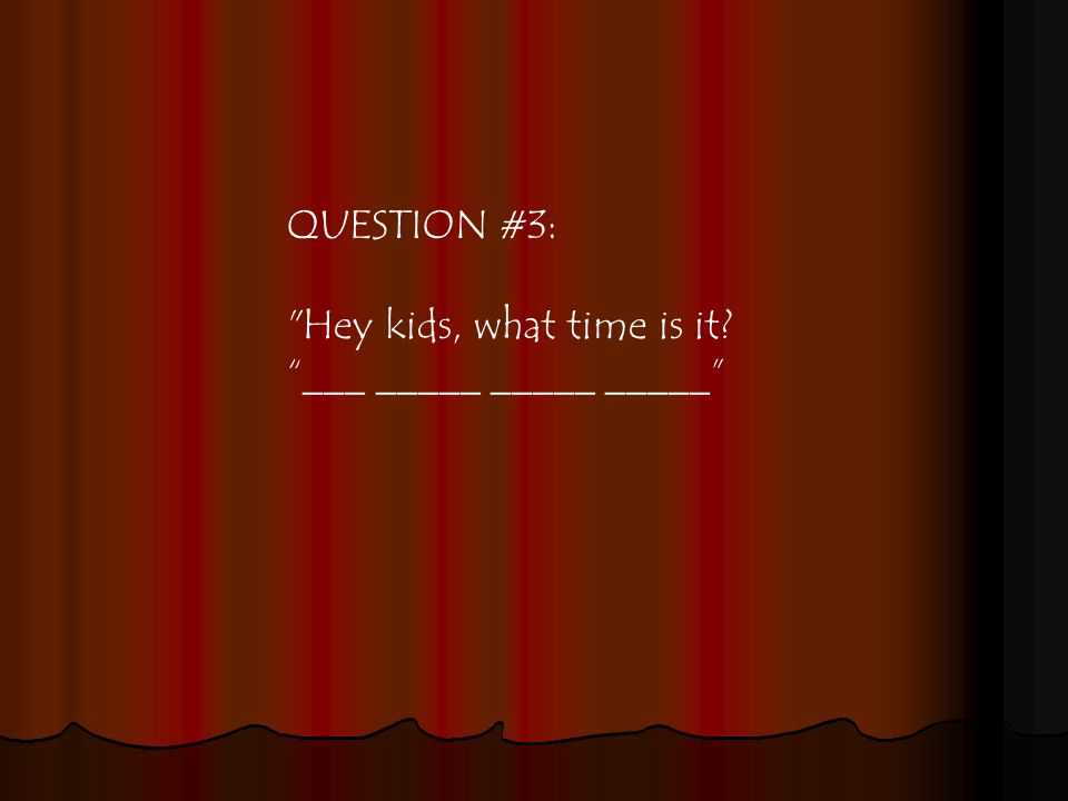 QUESTION #3: Hey kids, what time is it ___ _____ _____ _____