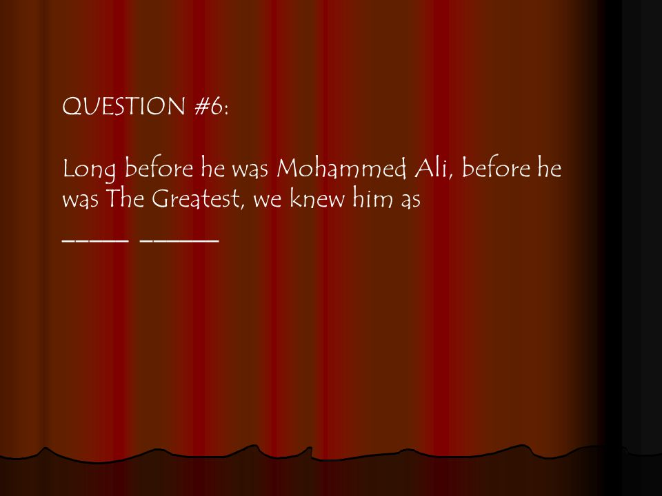 QUESTION #6: Long before he was Mohammed Ali, before he was The Greatest, we knew him as _____ ______